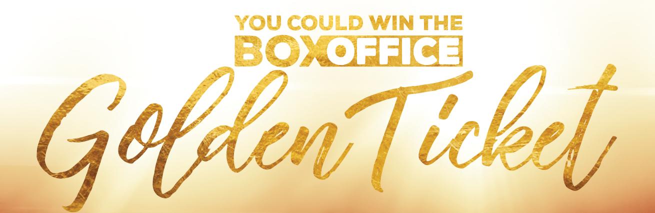 WIN A BOX OFFICE GOLDEN TICKET